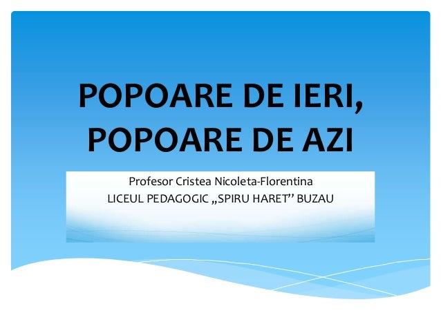 POPOARE DE IERI, POPOARE DE AZI Profesor Cristea Nicoleta-Florentina LICEUL PEDAGOGIC ,,SPIRU HARET'' BUZAU