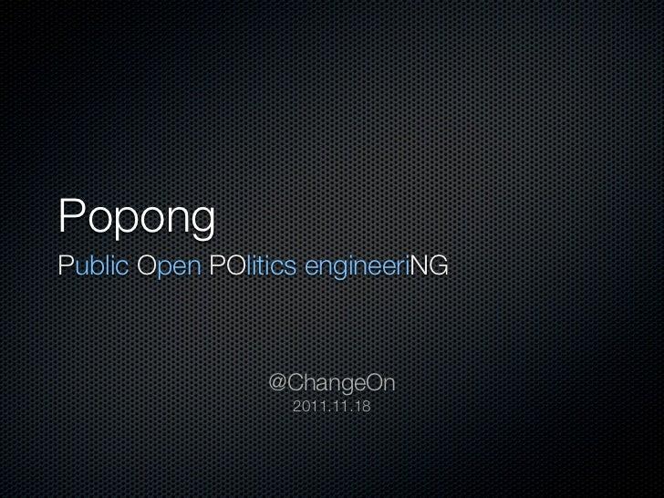 PopongPublic Open POlitics engineeriNG                 @ChangeOn                   2011.11.18