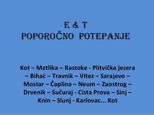 E & T POPORO NO POTEPANJEČ Kot – Metlika – Rastoke - Plitvička jezera – Bihać – Travnik – Vitez – Sarajevo – Mostar – Čapl...