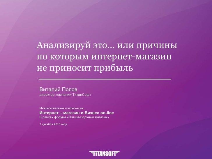 Анализируй это... или причины  по которым интернет-магазин  не приносит прибыль  Виталий Попов директор компании ТитанСофт...