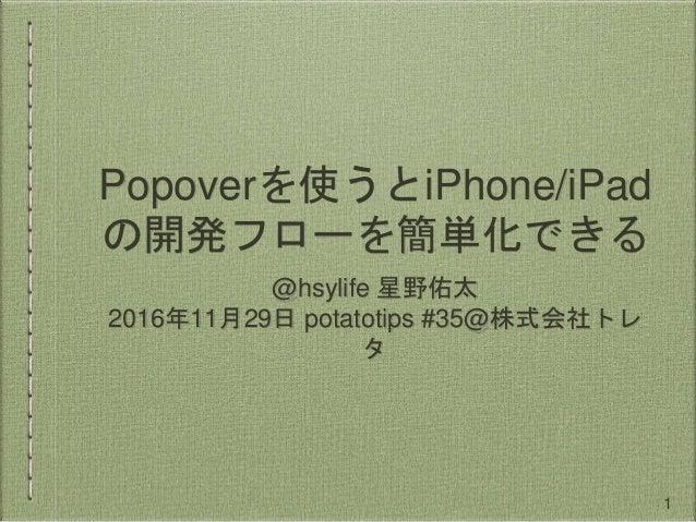 Popoverを使うとiPhone/iPad の開発フローを簡単化できる @hsylife 星野佑太 2016年11月29日 potatotips #35@株式会社トレ タ 1