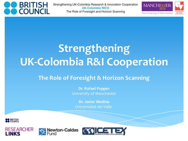 Strengthening  UK-Colombia R&I Cooperation  The Role of Foresight & Horizon Scanning  Dr. Rafael Popper  University of Man...