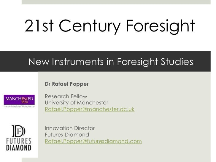 21st Century ForesightNew Instruments in Foresight Studies   Dr Rafael Popper   Research Fellow   University of Manchester...