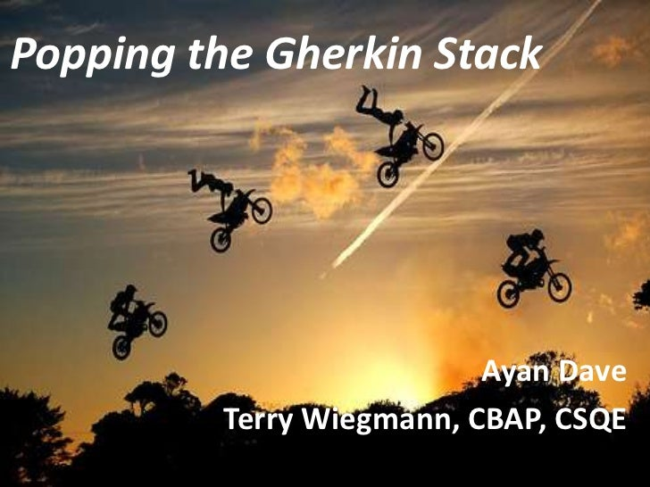 Popping the Gherkin Stack                           Ayan Dave          Terry Wiegmann, CBAP, CSQE