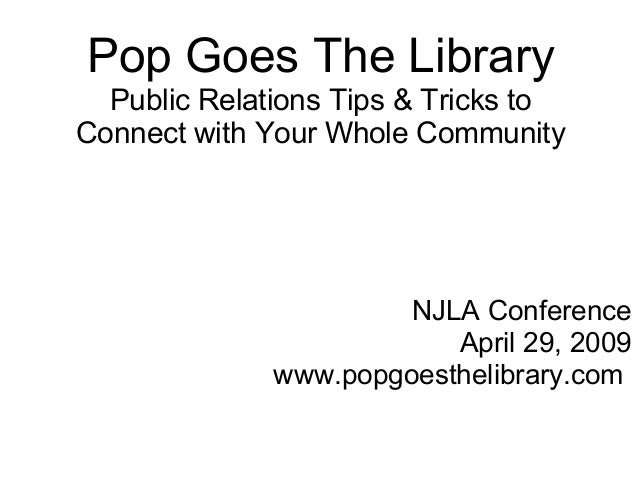 Pop Goes The Library Public Relations Tips & Tricks to Connect with Your Whole Community NJLA Conference April 29, 2009 ww...
