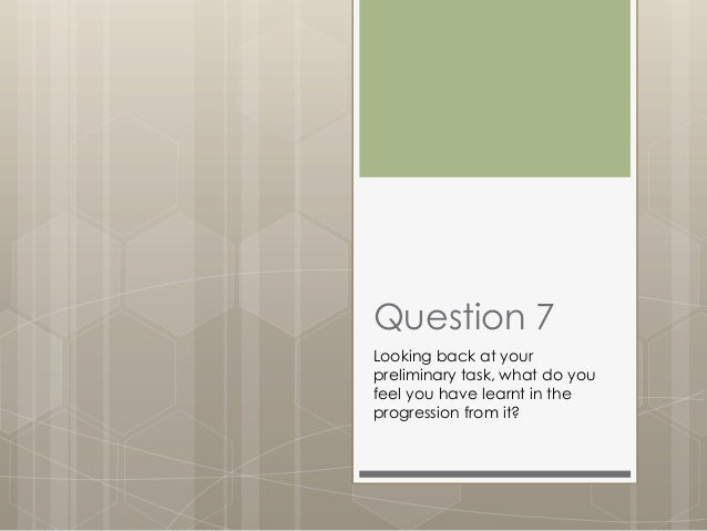 Question 7 Looking back at your preliminary task, what do you feel you have learnt in the progression from it?