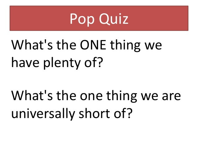 Pop Quiz  What's the ONE thing we  have plenty of?  What's the one thing we are  universally short of?