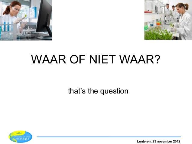 WAAR OF NIET WAAR?     that's the question                           Lunteren, 23 november 2012