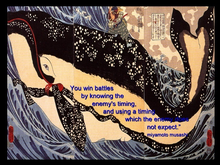 """ You win battles  by knowing the  enemy's timing,  and using a timing  which the enemy does  not expect."" miyamoto musashi"