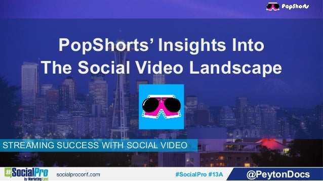 #SocialPro #13A @PeytonDocs STREAMING SUCCESS WITH SOCIAL VIDEO PopShorts' Insights Into The Social Video Landscape