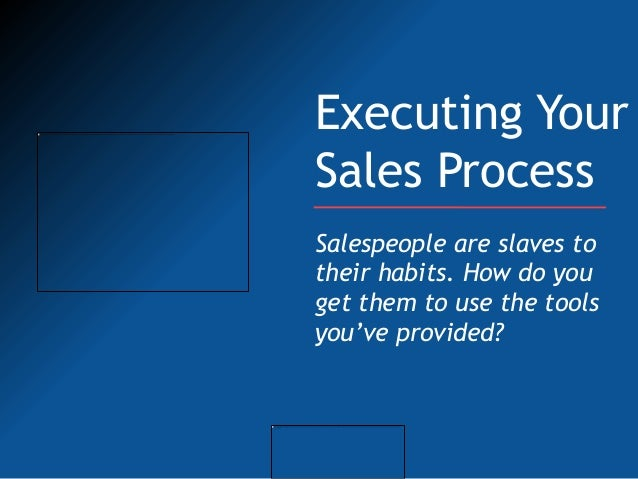 Executing YourSales ProcessSalespeople are slaves totheir habits. How do youget them to use the toolsyou've provided?