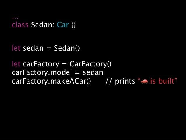 … class Sedan: Car {} let sedan = Sedan() let carFactory = CarFactory() carFactory.model = sedan carFactory.makeACar() // ...