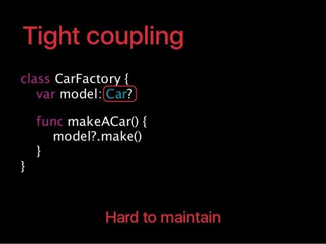 class CarFactory { var model: Car? func makeACar() { model?.make() } } Tight coupling Hard to maintain