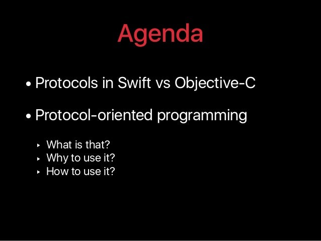 Agenda • Protocols in Swift vs Objective-C • Protocol-oriented programming ‣ What is that? ‣ Why to use it? ‣ How to use i...
