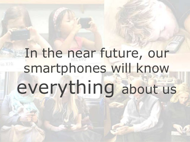 In the near future, our smartphones will know  everything  about us