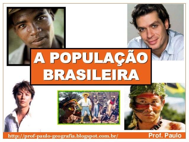 A POPULAÇÃO           BRASILEIRAhttp://prof-paulo-geografia.blogspot.com.br/   Prof. Paulo