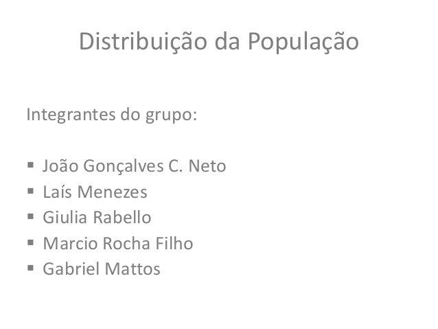 Distribuição da População Integrantes do grupo:  João Gonçalves C. Neto  Laís Menezes  Giulia Rabello  Marcio Rocha Fi...