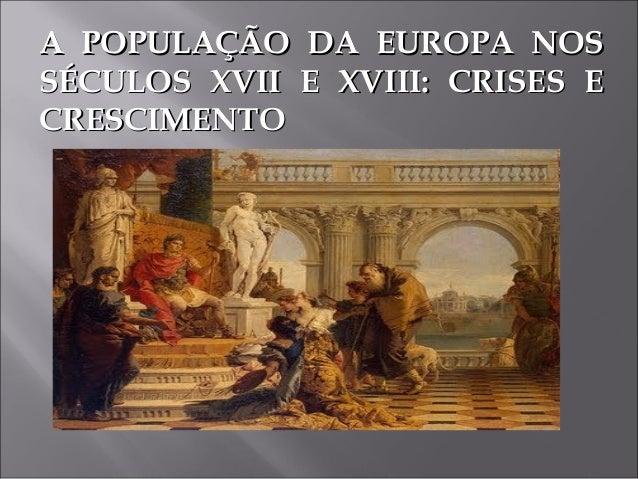 A POPULAÇÃO DA EUROPA NOSA POPULAÇÃO DA EUROPA NOS SÉCULOS XVII E XVIII: CRISES ESÉCULOS XVII E XVIII: CRISES E CRESCIMENT...
