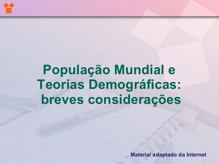 População Mundial eTeorias Demográficas:breves considerações             Material adaptado da Internet