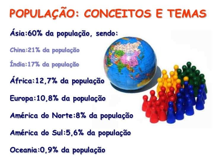 POPULAÇÃO: CONCEITOS E TEMASÁsia:60% da população, sendo:China:21% da populaçãoÍndia:17% da populaçãoÁfrica:12,7% da popul...