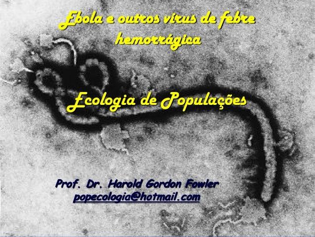 Ebola e outros vírus de febre hemorrágica  Ecologia de Populações  Prof. Dr. Harold Gordon Fowler  popecologia@hotmail.com