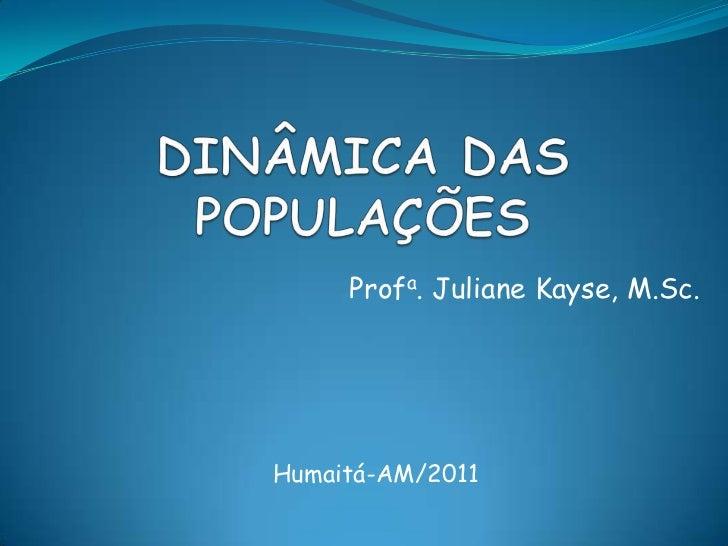 DINÂMICA DAS POPULAÇÕES<br />Profa. JulianeKayse, M.Sc.<br />Humaitá-AM/2011<br />