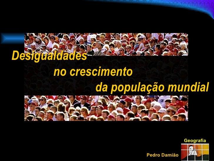Geografia Pedro Damião Desigualdades  no crescimento  da população mundial