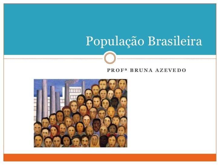 Profª Bruna azevedo<br />População Brasileira<br />