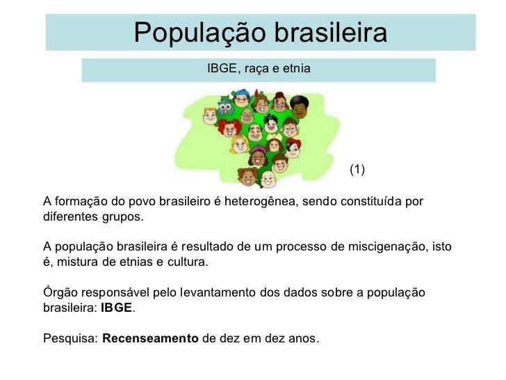 População brasileira IBGE, raça e etnia A formação do povo brasileiro é heterogênea, sendo constituída por diferentes grup...