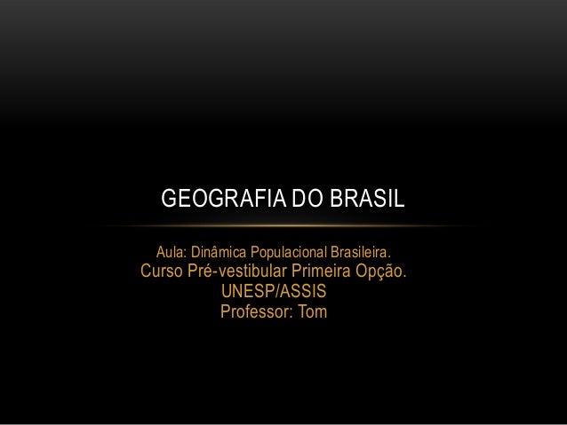 GEOGRAFIA DO BRASIL Aula: Dinâmica Populacional Brasileira.  Curso Pré-vestibular Primeira Opção. UNESP/ASSIS Professor: T...