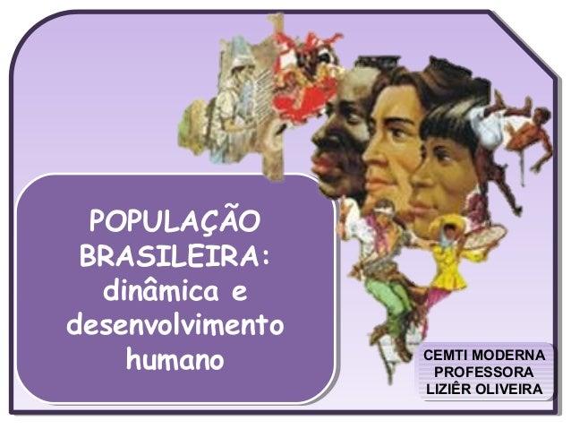 CEMTI MODERNA PROFESSORA LIZIÊR OLIVEIRA CEMTI MODERNA PROFESSORA LIZIÊR OLIVEIRA POPULAÇÃO BRASILEIRA: dinâmica e desenvo...
