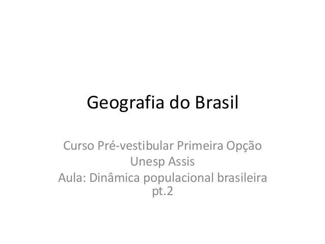 Geografia do Brasil Curso Pré-vestibular Primeira Opção Unesp Assis Aula: Dinâmica populacional brasileira pt.2