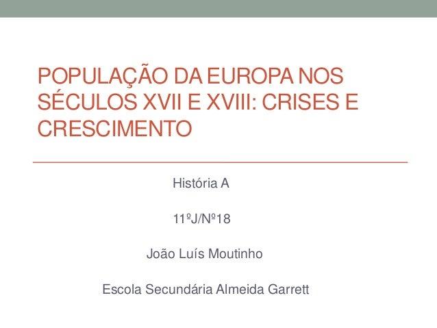 POPULAÇÃO DA EUROPA NOS SÉCULOS XVII E XVIII: CRISES E CRESCIMENTO História A 11ºJ/Nº18 João Luís Moutinho Escola Secundár...