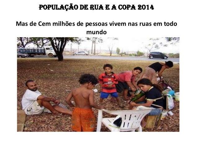 POPULAÇÃO DE RUA E A COPA 2014Mas de Cem milhões de pessoas vivem nas ruas em todomundo