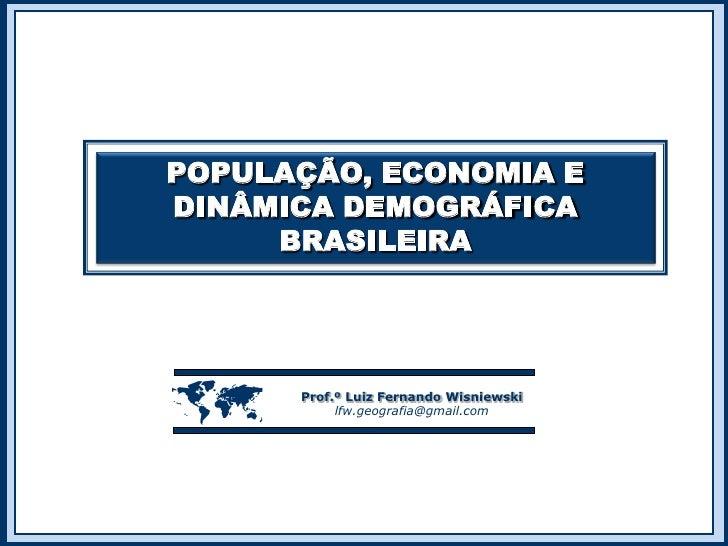 POPULAÇÃO, ECONOMIA E DINÂMICA DEMOGRÁFICA BRASILEIRA<br /><br />Prof.º Luiz Fernando Wisniewski<br />lfw.geografia@gmail...