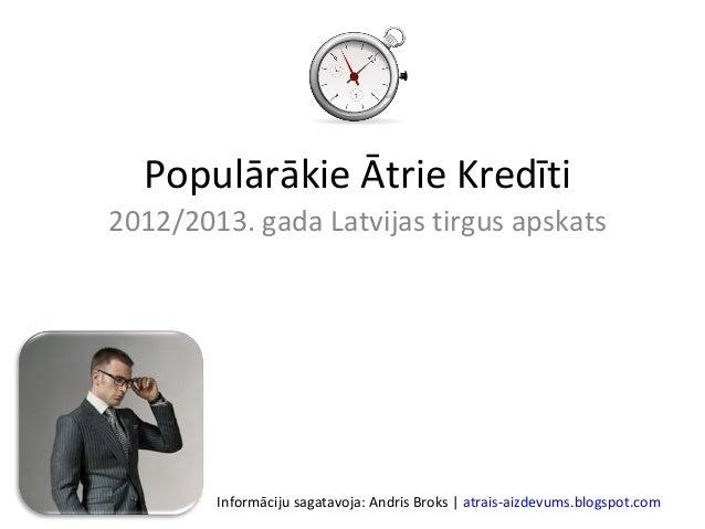 Populārākie Ātrie Kredīti2012/2013. gada Latvijas tirgus apskats        Informāciju sagatavoja: Andris Broks | atrais-aizd...