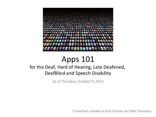 Apps 101  for the Deaf, Hard of Hearing, Late Deafened,  DeafBlind and Speech Disability  As of Thursday, October 9, 2014 ...