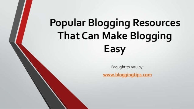 Popular Blogging Resources That Can Make Blogging Easy Brought to you by:  www.bloggingtips.com