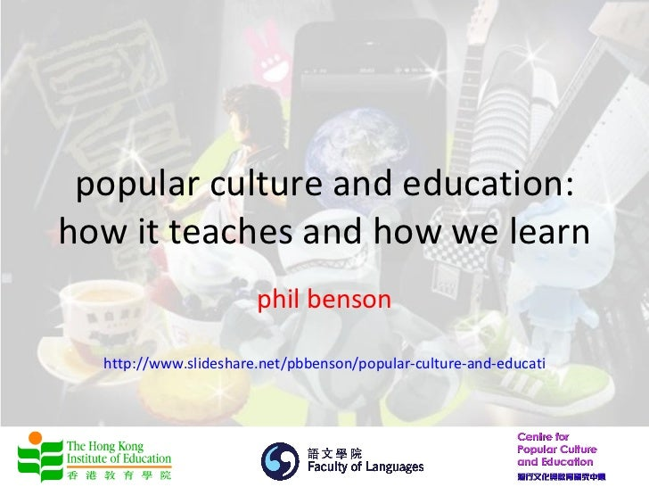 popular culture and education:how it teaches and how we learn                       phil benson  http://www.slideshare.net...