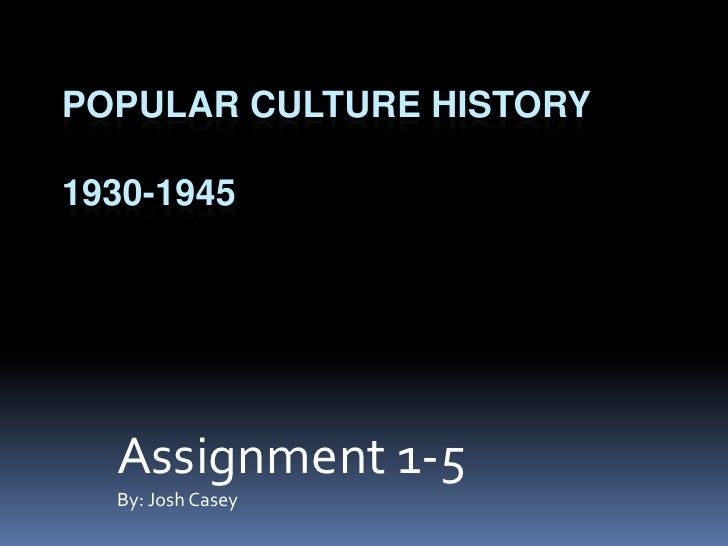 Popular Culture History1930-1945<br />Assignment 1-5<br />By: Josh Casey<br />