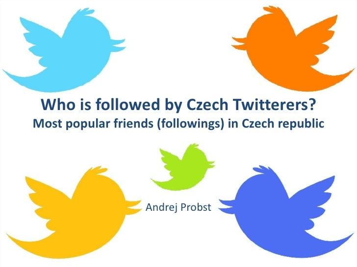 Who is followed by Czech Twitterers?Most popular friends (followings) in Czech republic                   Andrej Probst