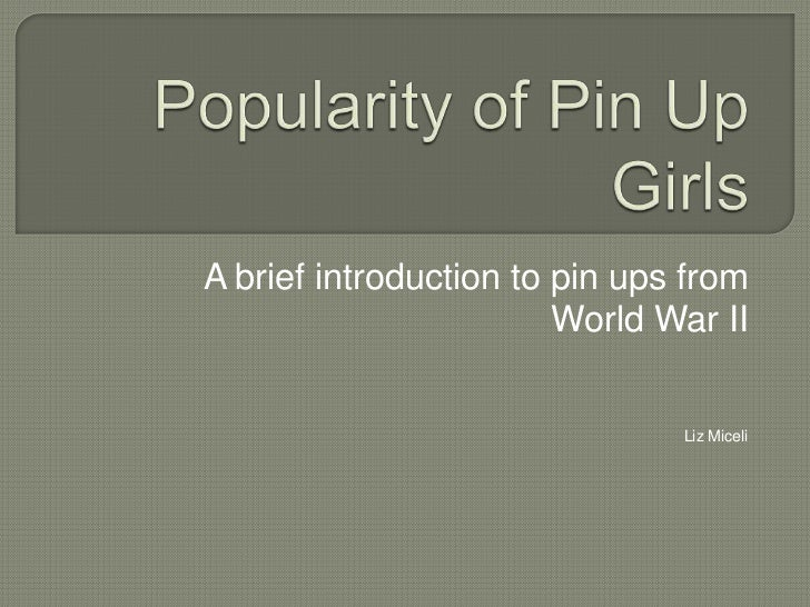 Popularity of Pin Up Girls<br />A brief introduction to pin ups from<br /> World War II<br />Liz Miceli<br />