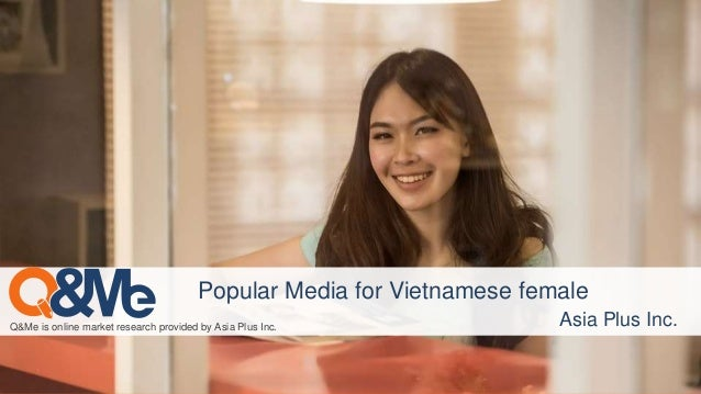 Q&Me is online market research provided by Asia Plus Inc. Asia Plus Inc. Popular Media for Vietnamese female