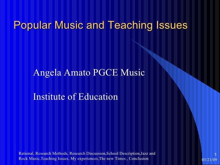 Popular Music and Teaching Issues <ul><li>Angela Amato PGCE Music </li></ul><ul><li>Institute of Education </li></ul>