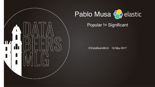 @DataBeersMLG 18-May-2017 Pablo Musa Popular != Significant