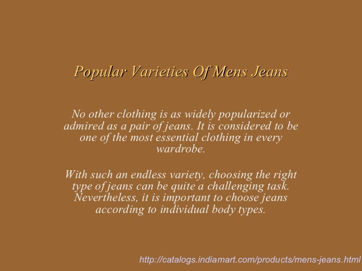 Popular Varieties Of Mens Jeans No other clothing is as widely popularized oradmired as a pair of jeans. It is considered ...