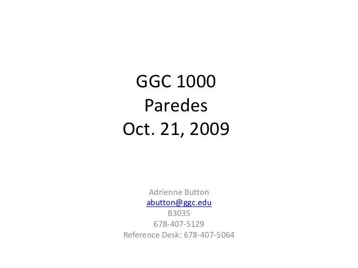 GGC 1000 ParedesOct. 21, 2009<br />Adrienne Button<br />abutton@ggc.edu<br />B3035<br />678-407-5129<br />Reference Desk: ...