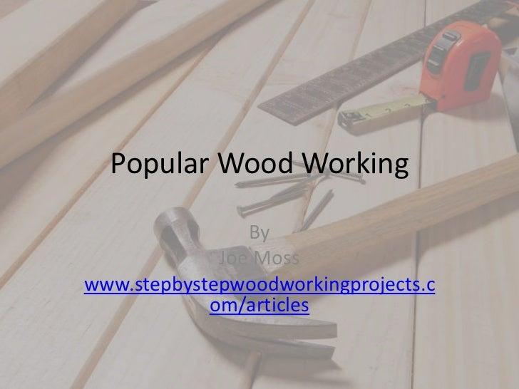 Popular Wood Working<br />By <br />Joe Moss<br />www.stepbystepwoodworkingprojects.com/articles<br />