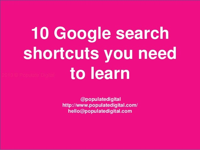 10 Google search         shortcuts you need               to learn2013 © Populate Digital                                 ...