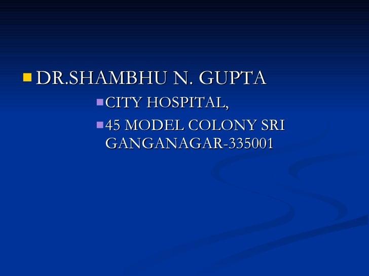 <ul><li>DR.SHAMBHU N. GUPTA </li></ul><ul><ul><ul><ul><ul><li>CITY HOSPITAL, </li></ul></ul></ul></ul></ul><ul><ul><ul><ul...